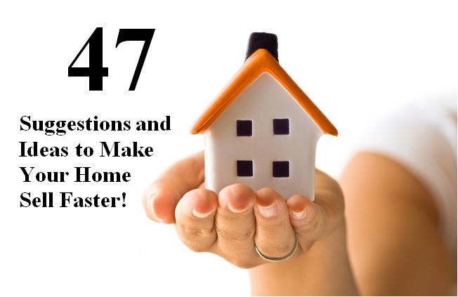 47 Suggestions and Ideas to Make Your Home Sell Faster!